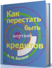 Как перестать быть жертвой кредитов А.Н.Багаев